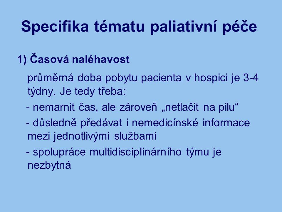 Specifika tématu paliativní péče 1) Časová naléhavost průměrná doba pobytu pacienta v hospici je 3-4 týdny. Je tedy třeba: - nemarnit čas, ale zároveň