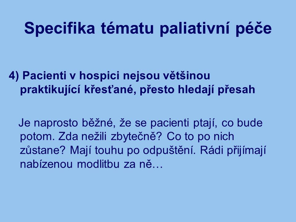 Specifika tématu paliativní péče 4) Pacienti v hospici nejsou většinou praktikující křesťané, přesto hledají přesah Je naprosto běžné, že se pacienti ptají, co bude potom.