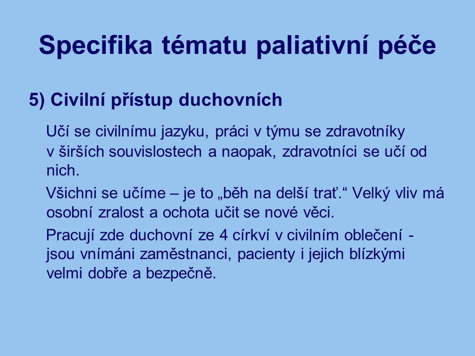 Specifika tématu paliativní péče 5) Civilní přístup duchovních Učí se civilnímu jazyku, práci v týmu se zdravotníky v širších souvislostech a naopak, zdravotníci se učí od nich.