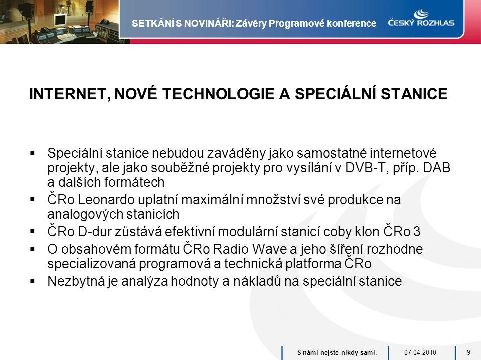 07.04.2010S námi nejste nikdy sami.9 SETKÁNÍ S NOVINÁŘI: Závěry Programové konference INTERNET, NOVÉ TECHNOLOGIE A SPECIÁLNÍ STANICE  Speciální stanice nebudou zaváděny jako samostatné internetové projekty, ale jako souběžné projekty pro vysílání v DVB-T, příp.