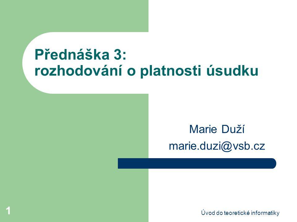 Úvod do teoretické informatiky 1 Přednáška 3: rozhodování o platnosti úsudku Marie Duží marie.duzi@vsb.cz