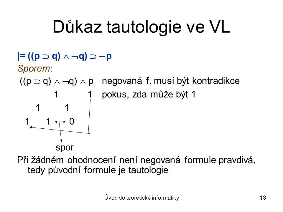 Úvod do teoretické informatiky13 Důkaz tautologie ve VL |= ((p  q)   q)   p Sporem: ((p  q)   q)  p negovaná f. musí být kontradikce 1 1pokus
