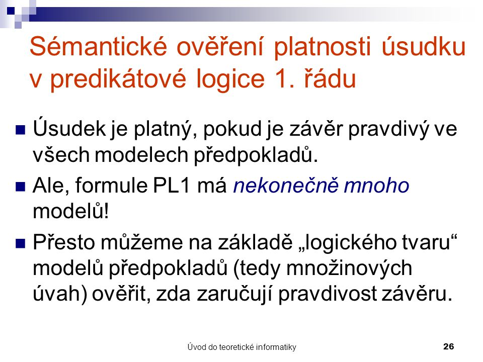 Úvod do teoretické informatiky26 Sémantické ověření platnosti úsudku v predikátové logice 1. řádu Úsudek je platný, pokud je závěr pravdivý ve všech m