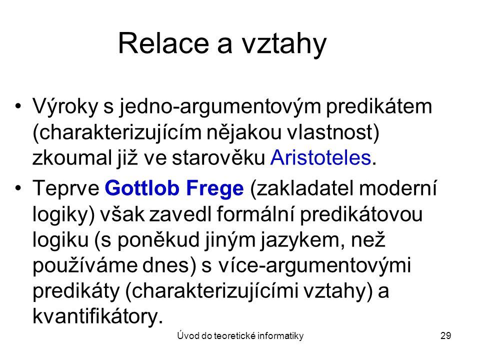 Úvod do teoretické informatiky29 Relace a vztahy Výroky s jedno-argumentovým predikátem (charakterizujícím nějakou vlastnost) zkoumal již ve starověku