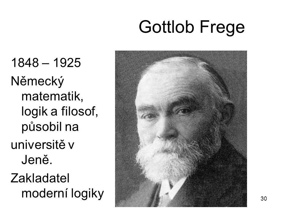 30 Gottlob Frege 1848 – 1925 Německý matematik, logik a filosof, působil na universitě v Jeně. Zakladatel moderní logiky