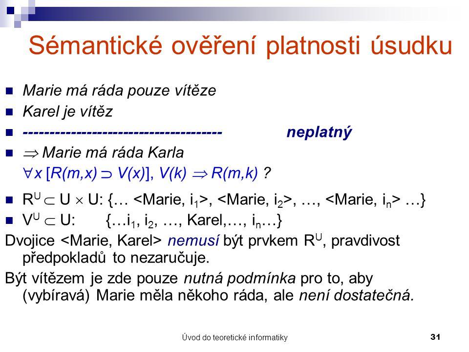 Úvod do teoretické informatiky31 Sémantické ověření platnosti úsudku Marie má ráda pouze vítěze Karel je vítěz --------------------------------------n