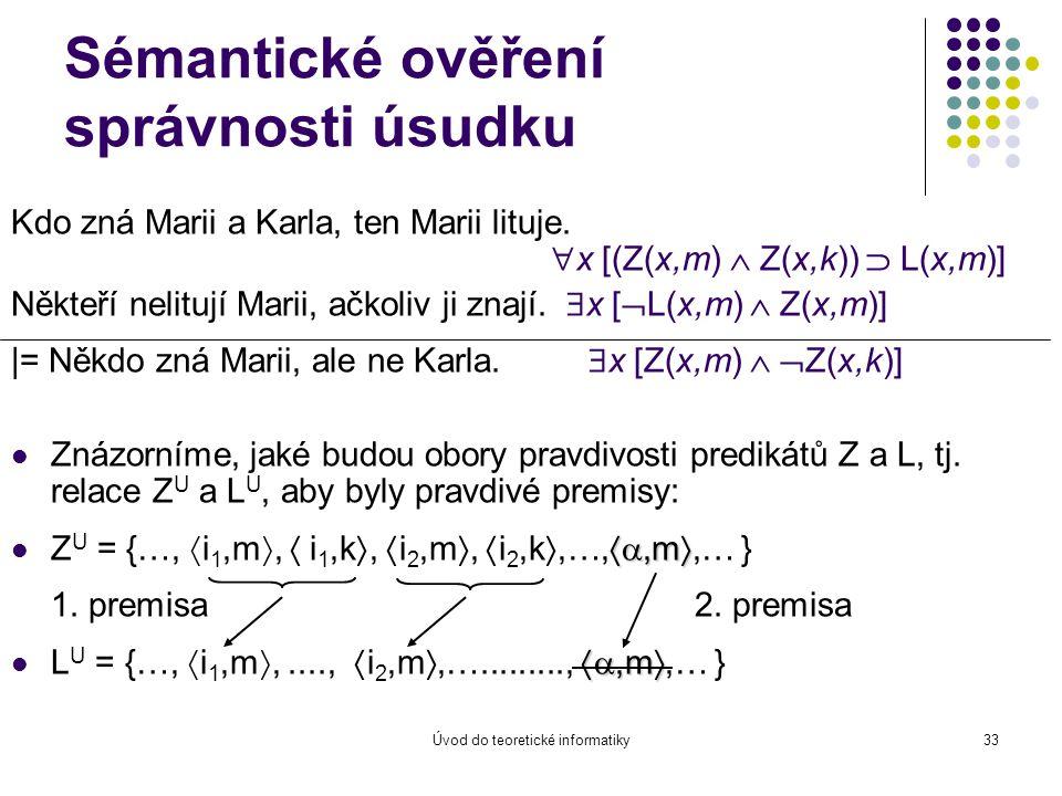 Úvod do teoretické informatiky33 Sémantické ověření správnosti úsudku Kdo zná Marii a Karla, ten Marii lituje.  x [(Z(x,m)  Z(x,k))  L(x,m)] Někteř