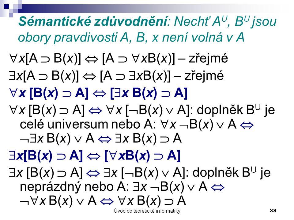 Úvod do teoretické informatiky38 Sémantické zdůvodnění: Nechť A U, B U jsou obory pravdivosti A, B, x není volná v A  x[A  B(x)]  [A   xB(x)] – z