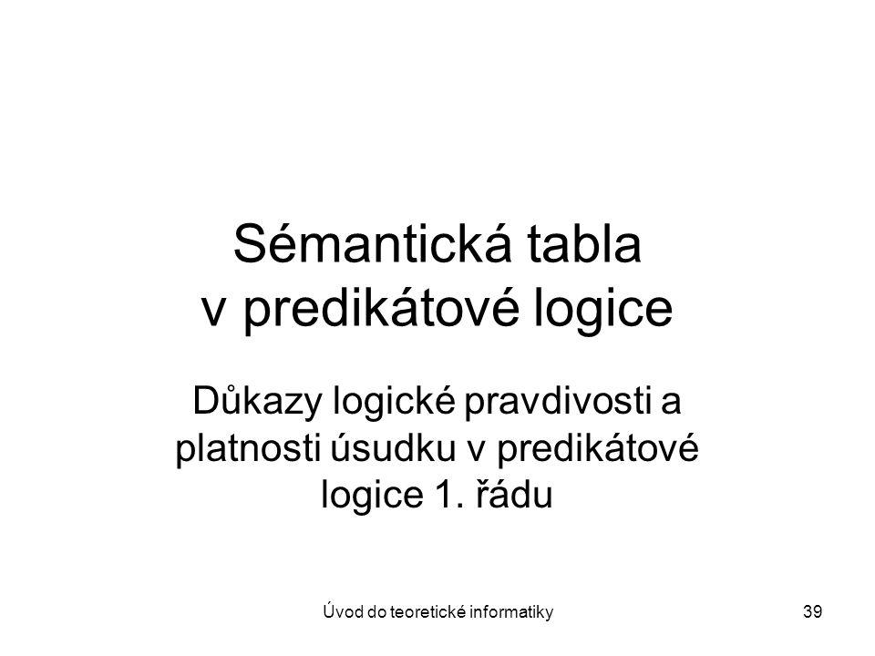 Úvod do teoretické informatiky39 Sémantická tabla v predikátové logice Důkazy logické pravdivosti a platnosti úsudku v predikátové logice 1. řádu