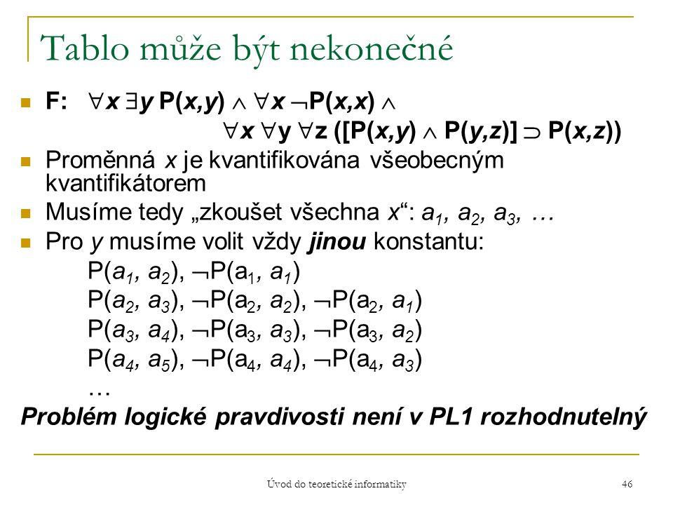 Úvod do teoretické informatiky 46 Tablo může být nekonečné F:  x  y P(x,y)   x  P(x,x)   x  y  z ([P(x,y)  P(y,z)]  P(x,z)) Proměnná x je k
