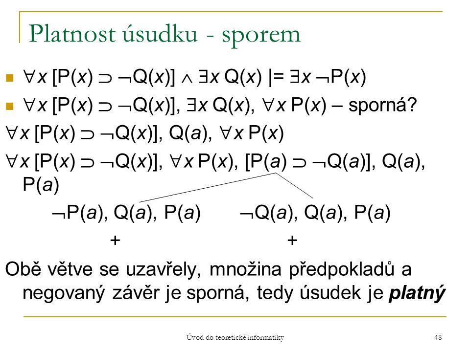 Úvod do teoretické informatiky 48 Platnost úsudku - sporem  x [P(x)   Q(x)]   x Q(x) |=  x  P(x)  x [P(x)   Q(x)],  x Q(x),  x P(x) – spor