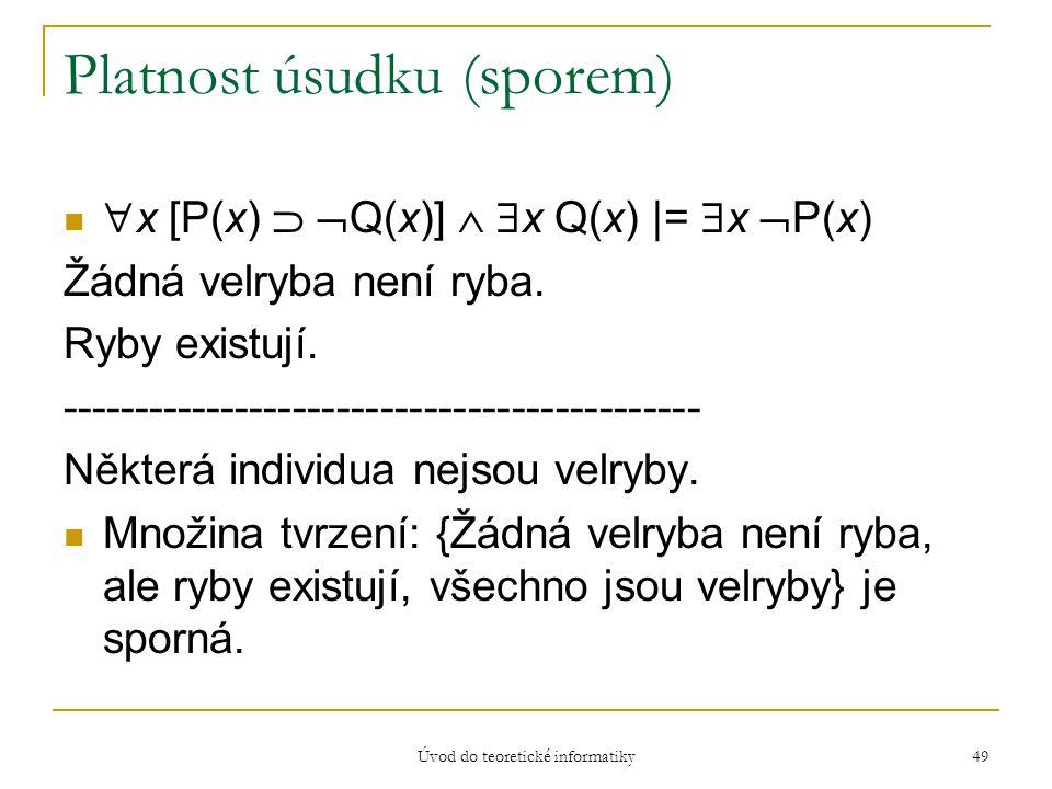 Úvod do teoretické informatiky 49 Platnost úsudku (sporem)  x [P(x)   Q(x)]   x Q(x) |=  x  P(x) Žádná velryba není ryba. Ryby existují. ------