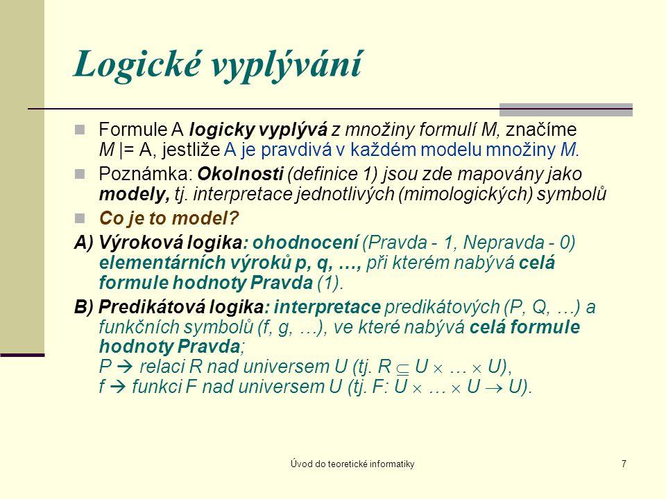 Úvod do teoretické informatiky7 Logické vyplývání Formule A logicky vyplývá z množiny formulí M, značíme M |= A, jestliže A je pravdivá v každém model