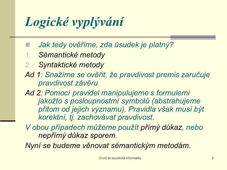 Úvod do teoretické informatiky8 Logické vyplývání Jak tedy ověříme, zda úsudek je platný? 1. Sémantické metody 2. Syntaktické metody Ad 1: Snažíme se
