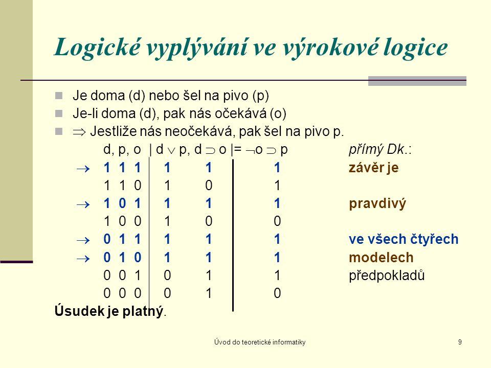 Úvod do teoretické informatiky9 Logické vyplývání ve výrokové logice Je doma (d) nebo šel na pivo (p) Je-li doma (d), pak nás očekává (o)  Jestliže n