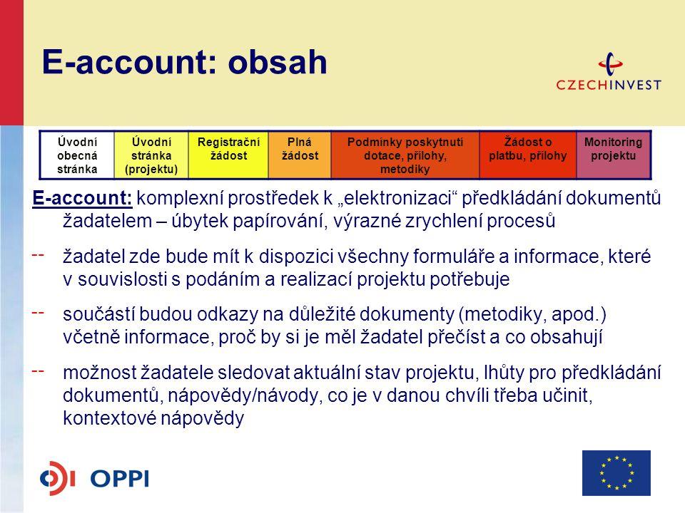 """E-account: obsah E-account: komplexní prostředek k """"elektronizaci předkládání dokumentů žadatelem – úbytek papírování, výrazné zrychlení procesů ╌ žadatel zde bude mít k dispozici všechny formuláře a informace, které v souvislosti s podáním a realizací projektu potřebuje ╌ součástí budou odkazy na důležité dokumenty (metodiky, apod.) včetně informace, proč by si je měl žadatel přečíst a co obsahují ╌ možnost žadatele sledovat aktuální stav projektu, lhůty pro předkládání dokumentů, nápovědy/návody, co je v danou chvíli třeba učinit, kontextové nápovědy Úvodní obecná stránka Úvodní stránka (projektu) Registrační žádost Plná žádost Podmínky poskytnutí dotace, přílohy, metodiky Žádost o platbu, přílohy Monitoring projektu"""