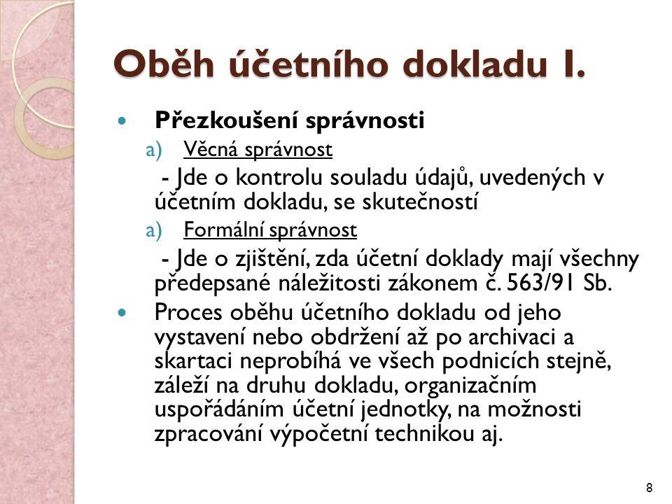 Oběh účetního dokladu I. Přezkoušení správnosti a)Věcná správnost - Jde o kontrolu souladu údajů, uvedených v účetním dokladu, se skutečností a)Formál