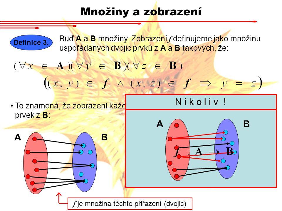 Množiny a zobrazení Definice 3. Buď A a B množiny. Zobrazení f definujeme jako množinu uspořádaných dvojic prvků z A a B takových, že: To znamená, že