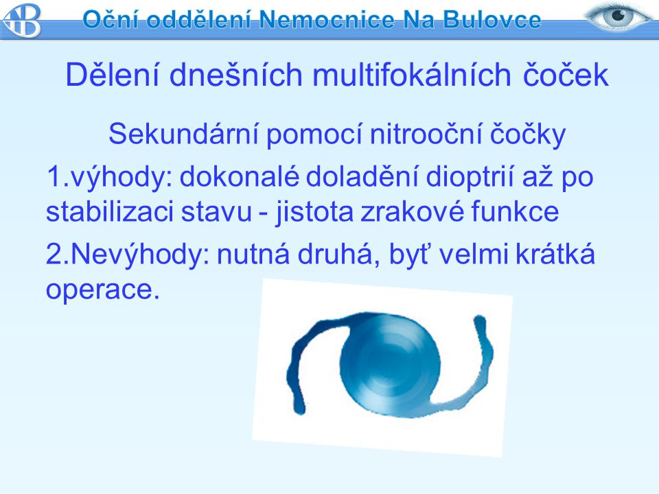 Sekundární pomocí nitrooční čočky 1.výhody: dokonalé doladění dioptrií až po stabilizaci stavu - jistota zrakové funkce 2.Nevýhody: nutná druhá, byť v