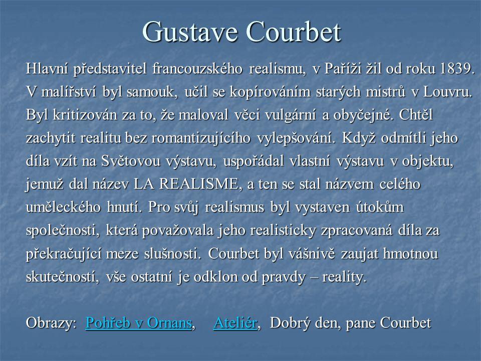 Gustave Courbet Hlavní představitel francouzského realismu, v Paříži žil od roku 1839. V malířství byl samouk, učil se kopírováním starých mistrů v Lo