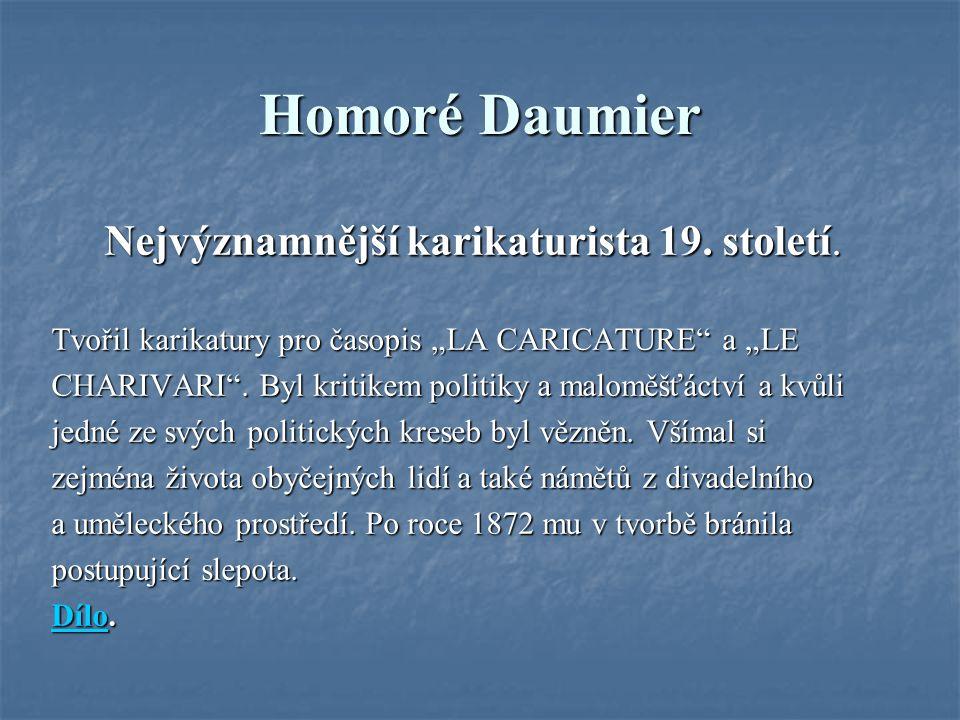 """Homoré Daumier Nejvýznamnější karikaturista 19. století. Tvořil karikatury pro časopis """"LA CARICATURE"""" a """"LE CHARIVARI"""". Byl kritikem politiky a malom"""