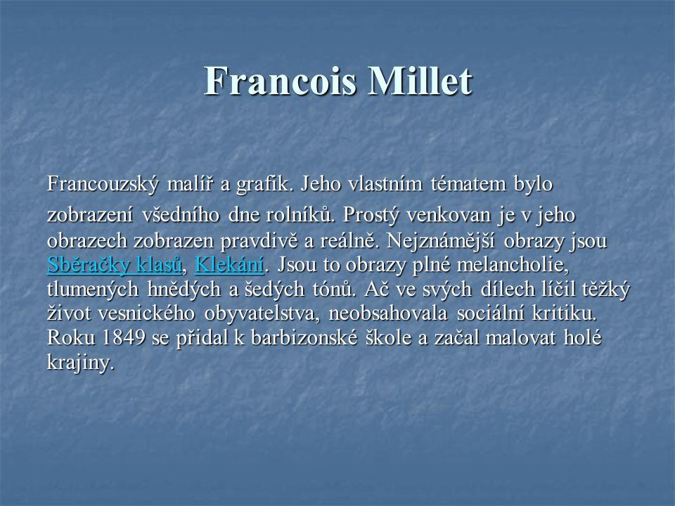 Francois Millet Francouzský malíř a grafik. Jeho vlastním tématem bylo zobrazení všedního dne rolníků. Prostý venkovan je v jeho obrazech zobrazen pra