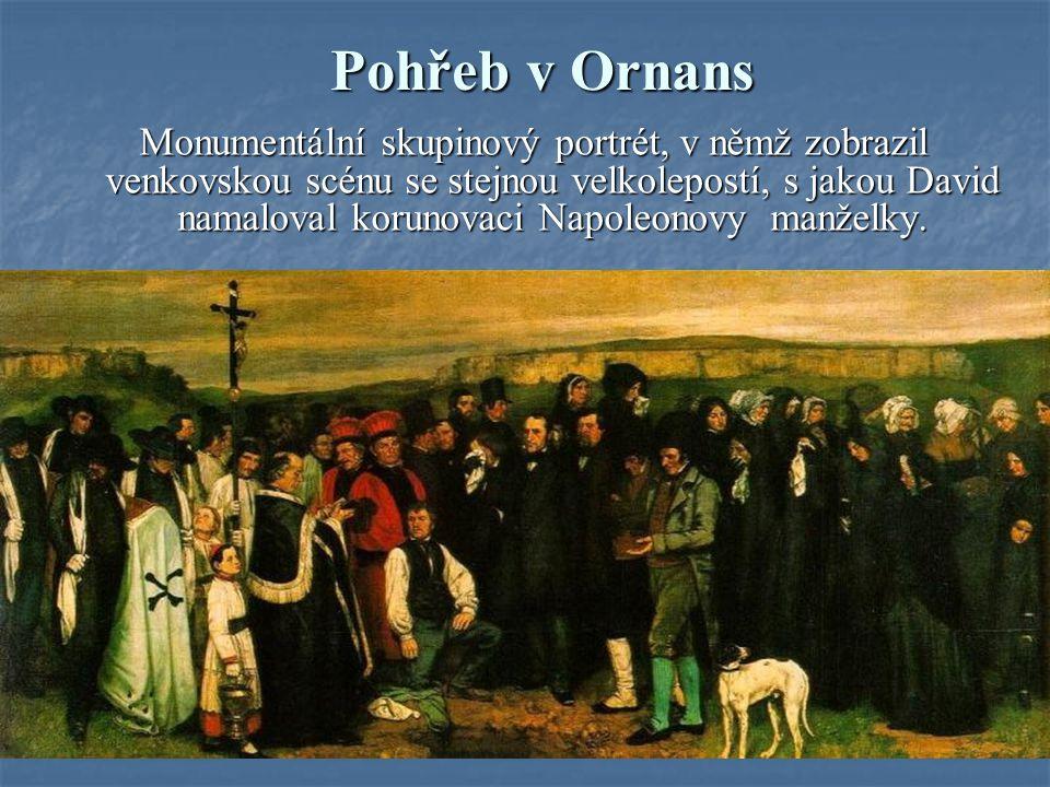 Pohřeb v Ornans Monumentální skupinový portrét, v němž zobrazil venkovskou scénu se stejnou velkolepostí, s jakou David namaloval korunovaci Napoleono