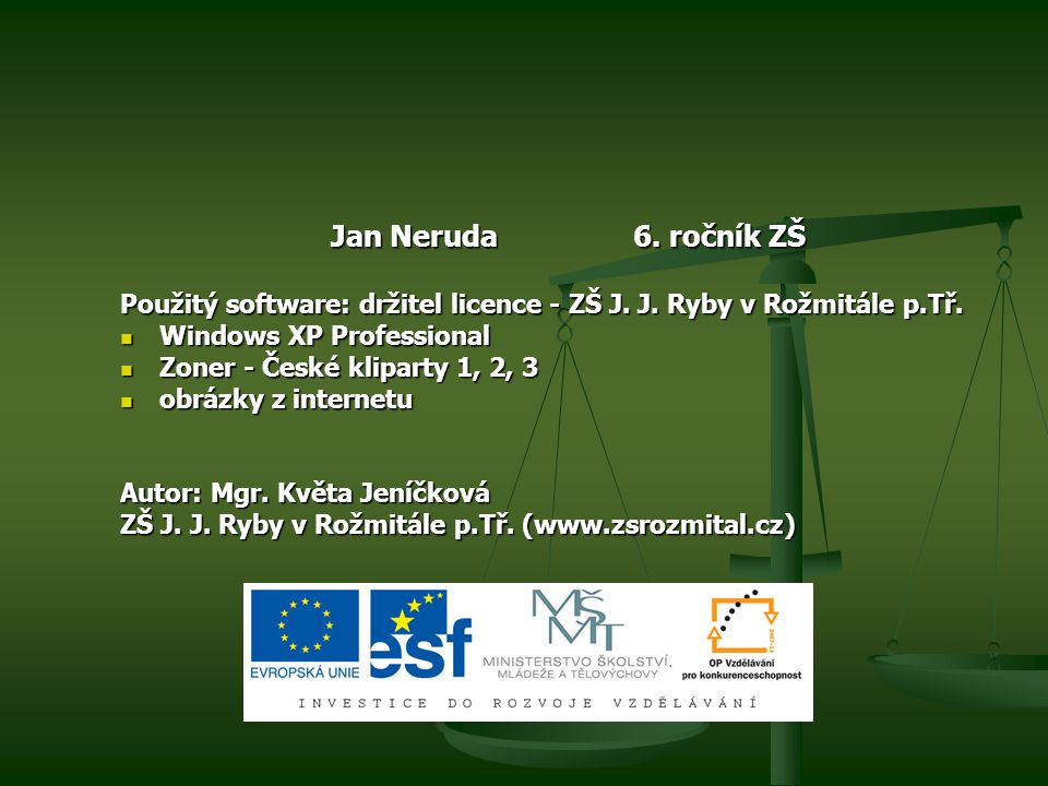 Jan Neruda 6. ročník ZŠ Použitý software: držitel licence - ZŠ J. J. Ryby v Rožmitále p.Tř. Windows XP Professional Windows XP Professional Zoner - Če