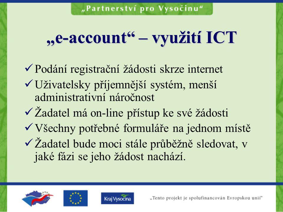 """""""e-account – využití ICT Podání registrační žádosti skrze internet Uživatelsky příjemnější systém, menší administrativní náročnost Žadatel má on-line přístup ke své žádosti Všechny potřebné formuláře na jednom místě Žadatel bude moci stále průběžně sledovat, v jaké fázi se jeho žádost nachází."""