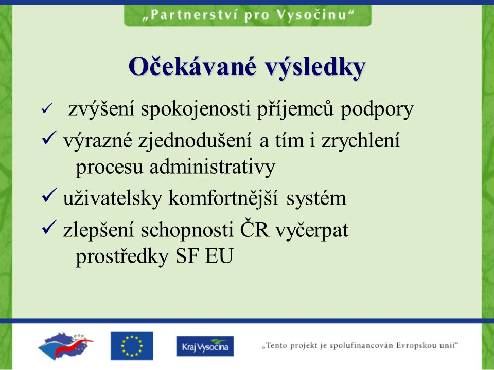 Očekávané výsledky zvýšení spokojenosti příjemců podpory výrazné zjednodušení a tím i zrychlení procesu administrativy uživatelsky komfortnější systém zlepšení schopnosti ČR vyčerpat prostředky SF EU