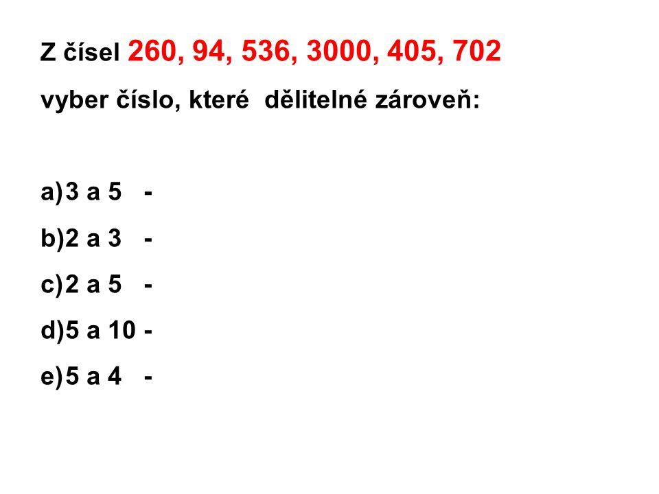 Z čísel 260, 94, 536, 3000, 405, 702 vyber číslo, které dělitelné zároveň: a)3 a 5 - b)2 a 3 - c)2 a 5 - d)5 a 10 - e)5 a 4 -