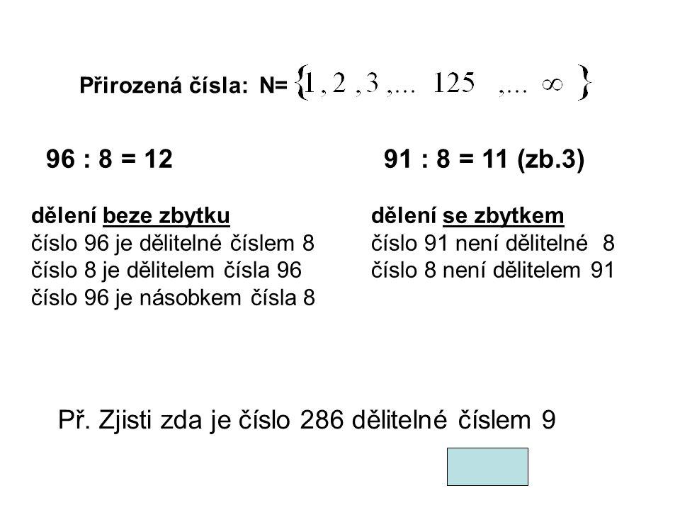 Přirozená čísla: N= 96 : 8 = 12 91 : 8 = 11 (zb.3) dělení beze zbytkudělení se zbytkem číslo 96 je dělitelné číslem 8číslo 91 není dělitelné 8 číslo 8