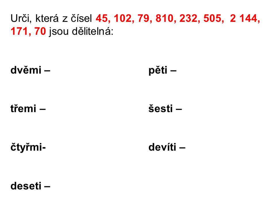 Urči, která z čísel 45, 102, 79, 810, 232, 505, 2 144, 171, 70 jsou dělitelná: dvěmi – pěti – třemi –šesti – čtyřmi-devíti – deseti –