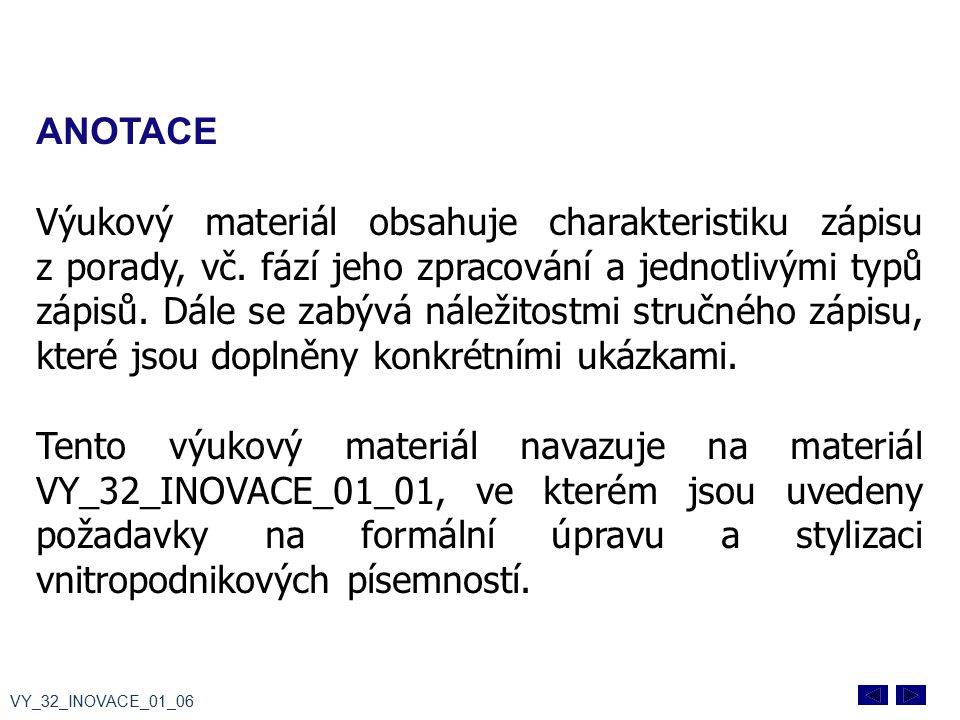 ANOTACE Výukový materiál obsahuje charakteristiku zápisu z porady, vč. fází jeho zpracování a jednotlivými typů zápisů. Dále se zabývá náležitostmi st
