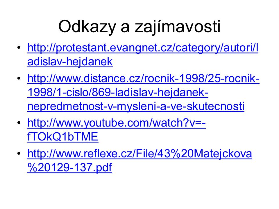 Odkazy a zajímavosti http://protestant.evangnet.cz/category/autori/l adislav-hejdanekhttp://protestant.evangnet.cz/category/autori/l adislav-hejdanek http://www.distance.cz/rocnik-1998/25-rocnik- 1998/1-cislo/869-ladislav-hejdanek- nepredmetnost-v-mysleni-a-ve-skutecnostihttp://www.distance.cz/rocnik-1998/25-rocnik- 1998/1-cislo/869-ladislav-hejdanek- nepredmetnost-v-mysleni-a-ve-skutecnosti http://www.youtube.com/watch v=- fTOkQ1bTMEhttp://www.youtube.com/watch v=- fTOkQ1bTME http://www.reflexe.cz/File/43%20Matejckova %20129-137.pdfhttp://www.reflexe.cz/File/43%20Matejckova %20129-137.pdf