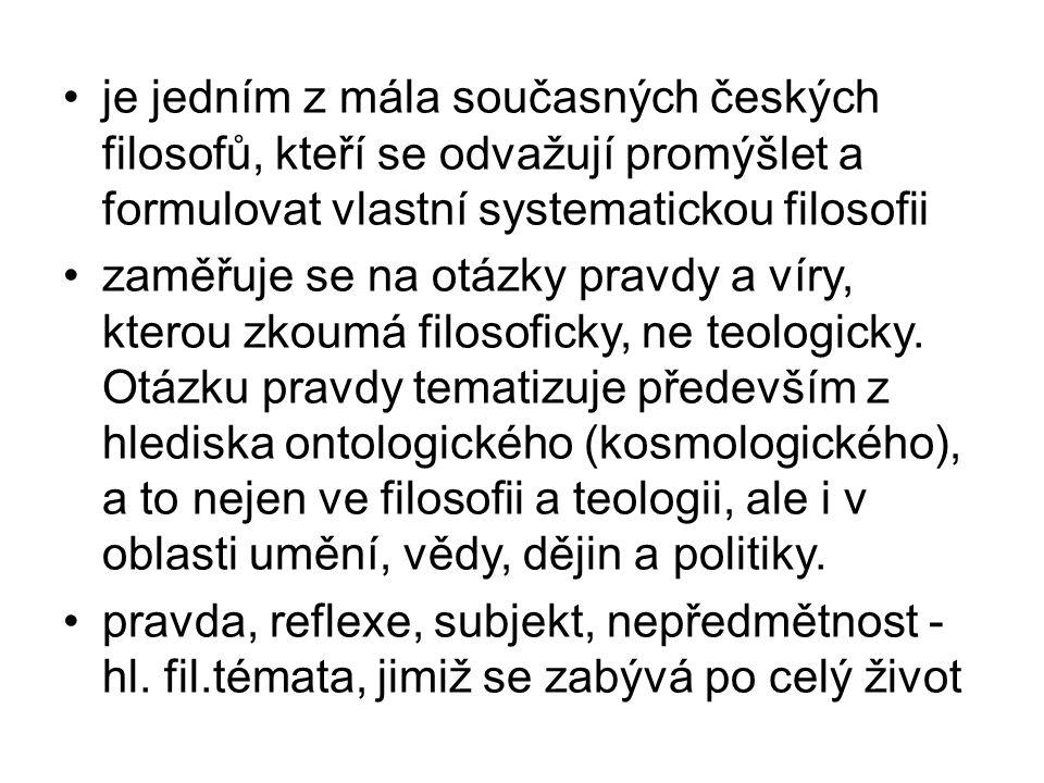 je jedním z mála současných českých filosofů, kteří se odvažují promýšlet a formulovat vlastní systematickou filosofii zaměřuje se na otázky pravdy a