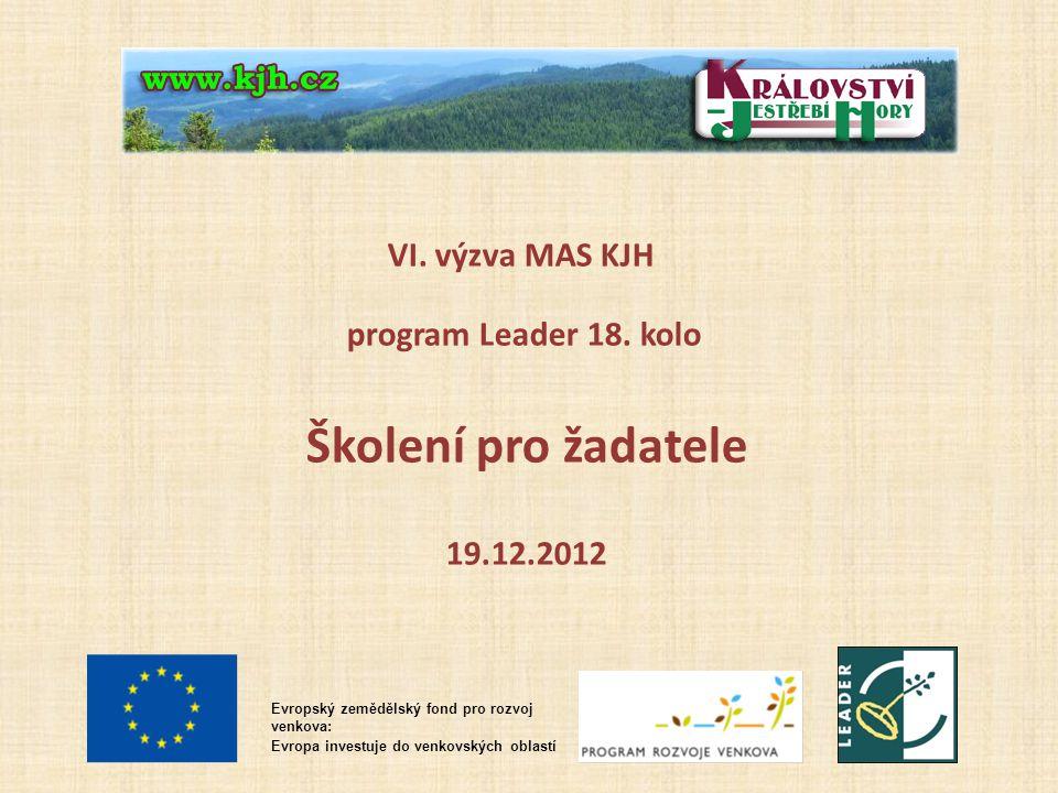 VI. výzva MAS KJH program Leader 18. kolo Školení pro žadatele 19.12.2012 Evropský zemědělský fond pro rozvoj venkova: Evropa investuje do venkovských
