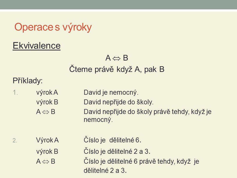 Operace s výroky Ekvivalence A  B Čteme právě když A, pak B Příklady: 1. výrok ADavid je nemocný. výrok B David nepřijde do školy. A  BDavid nepřijd