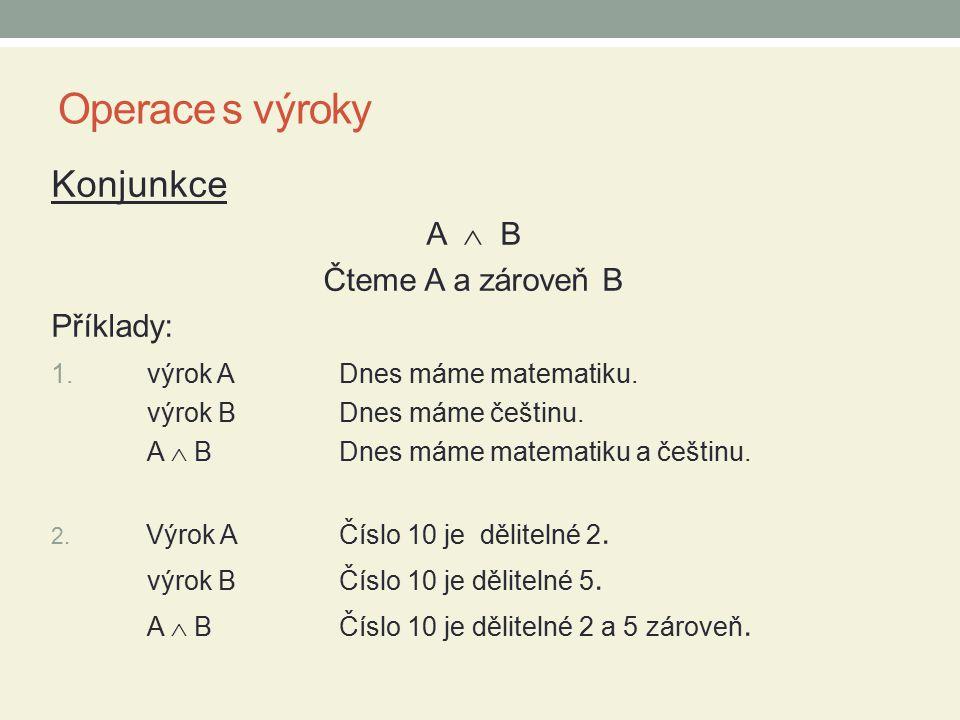 Operace s výroky Konjunkce A  B Čteme A a zároveň B Příklady: 1. výrok ADnes máme matematiku. výrok B Dnes máme češtinu. A  BDnes máme matematiku a