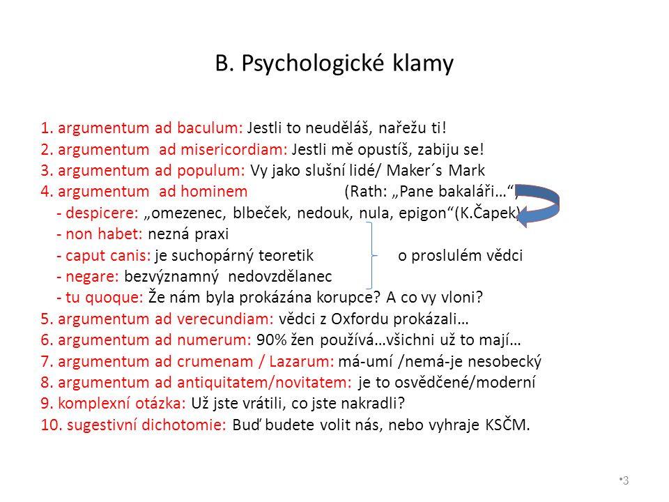 B. Psychologické klamy 1. argumentum ad baculum: Jestli to neuděláš, nařežu ti! 2. argumentum ad misericordiam: Jestli mě opustíš, zabiju se! 3. argum