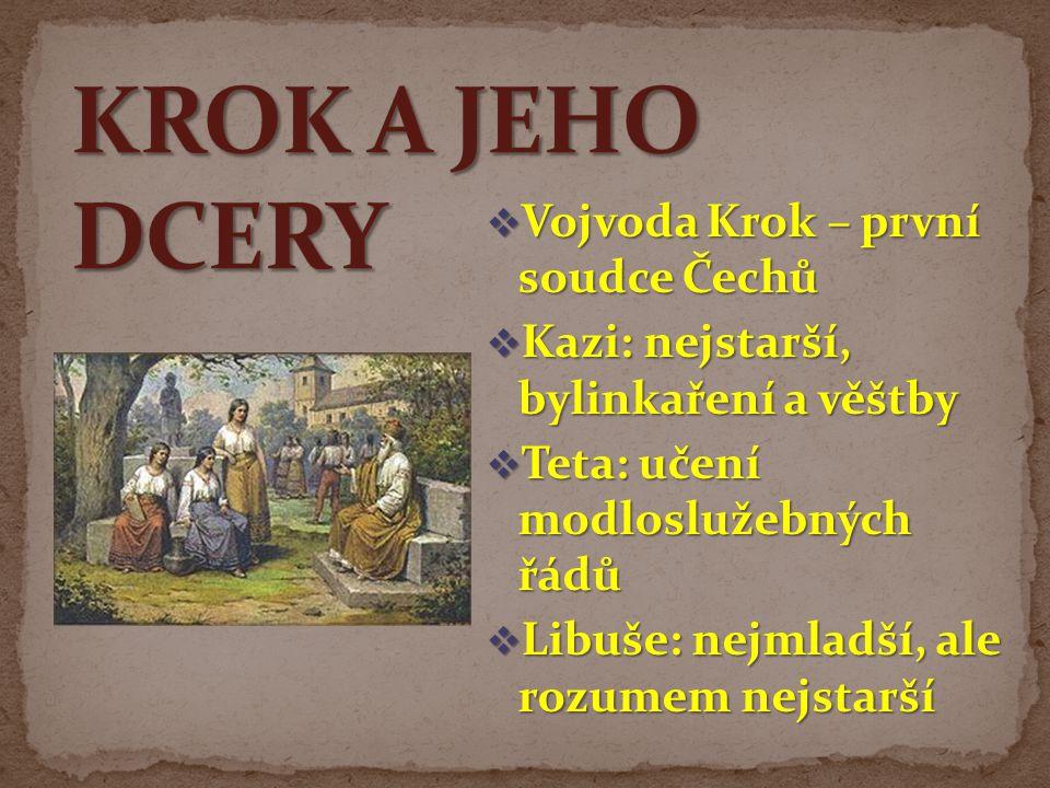  Vojvoda Krok – první soudce Čechů  Kazi: nejstarší, bylinkaření a věštby  Teta: učení modloslužebných řádů  Libuše: nejmladší, ale rozumem nejsta