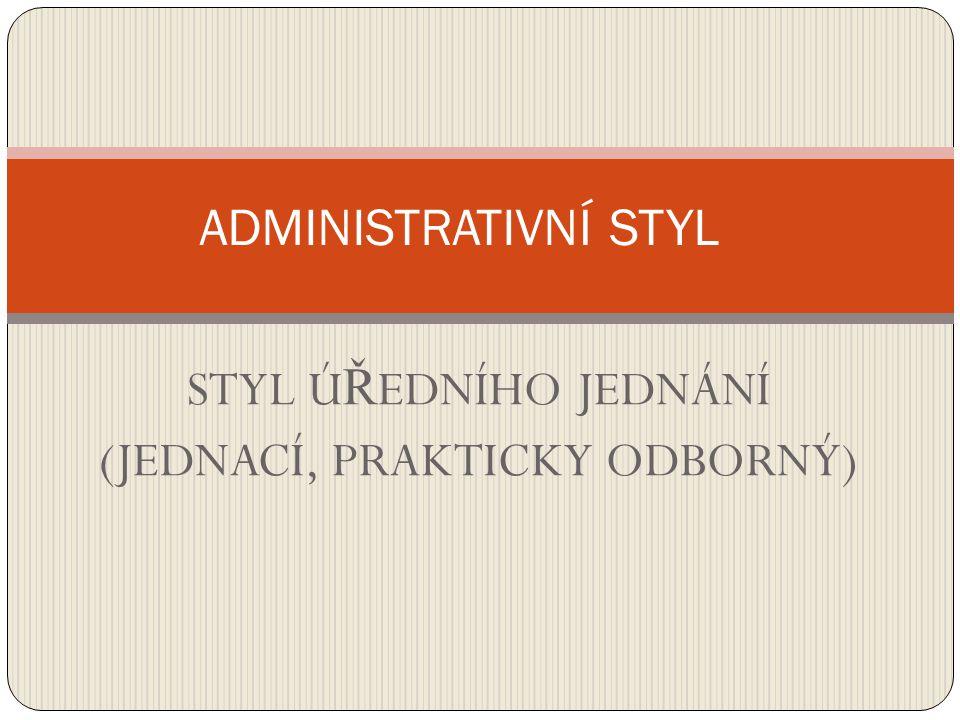 styl informativní a věcné komunikace s úřady Cílem je: sdělení faktů, vliv na adresáta, informace v oblasti hospodářské, politické, právní, kulturní Funkce: řídící (směrnice, předpisy, nařízení, zákony) odborně sdělná (oznámení, zpráva, vyhláška, úřední dopis) správní (žádost, protokol)