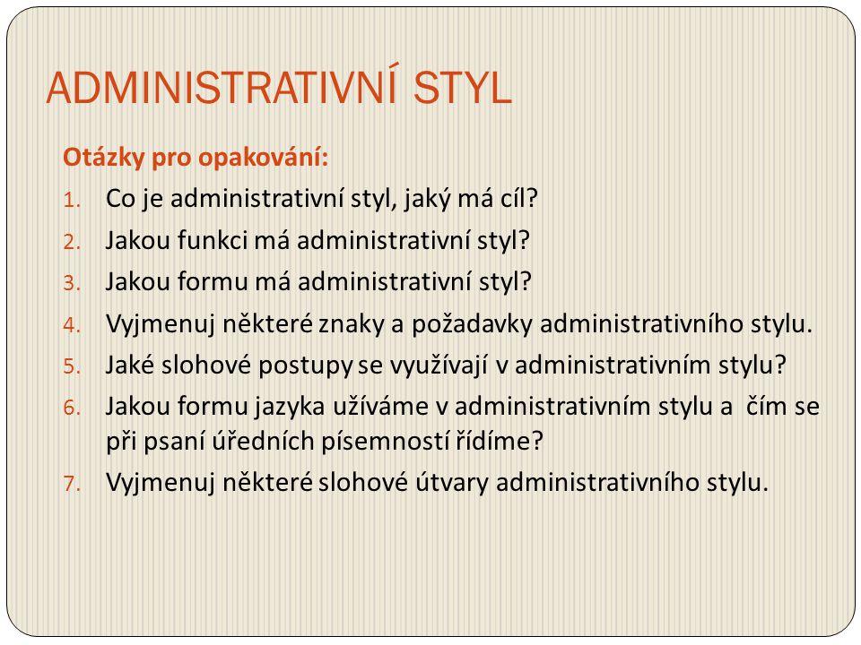 ADMINISTRATIVNÍ STYL Otázky pro opakování: 1. Co je administrativní styl, jaký má cíl? 2. Jakou funkci má administrativní styl? 3. Jakou formu má admi