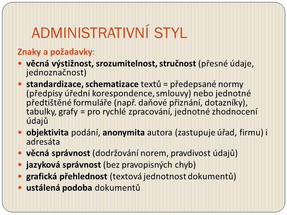 ADMINISTRATIVNÍ STYL Znaky a požadavky: věcná výstižnost, srozumitelnost, stručnost (přesné údaje, jednoznačnost) standardizace, schematizace textů =