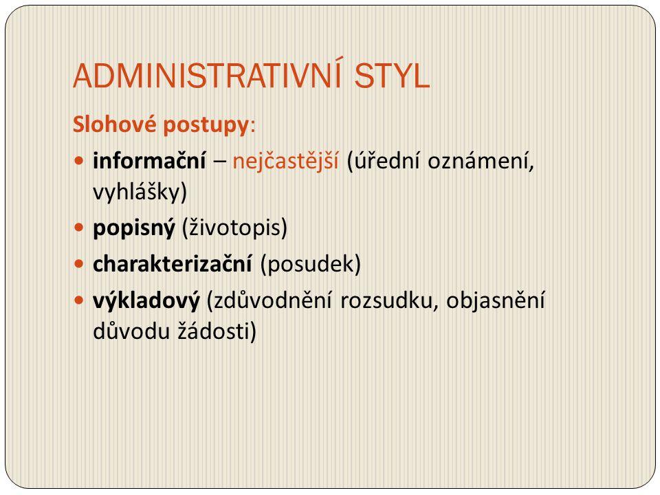 ADMINISTRATIVNÍ STYL Slohové postupy: informační – nejčastější (úřední oznámení, vyhlášky) popisný (životopis) charakterizační (posudek) výkladový (zd