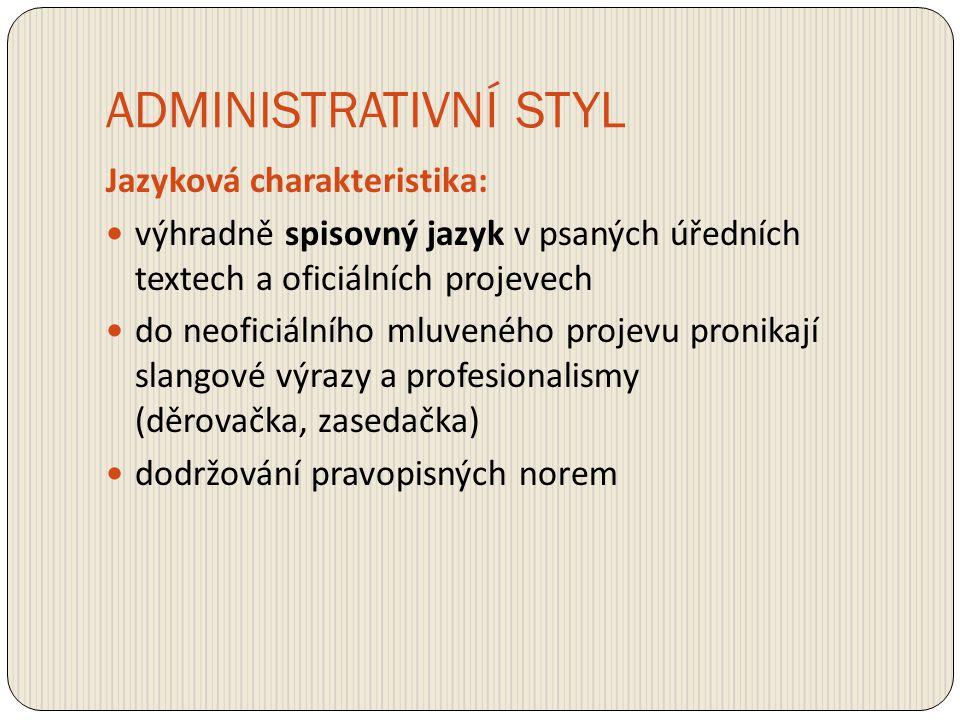 ADMINISTRATIVNÍ STYL Jazyková charakteristika: výhradně spisovný jazyk v psaných úředních textech a oficiálních projevech do neoficiálního mluveného p