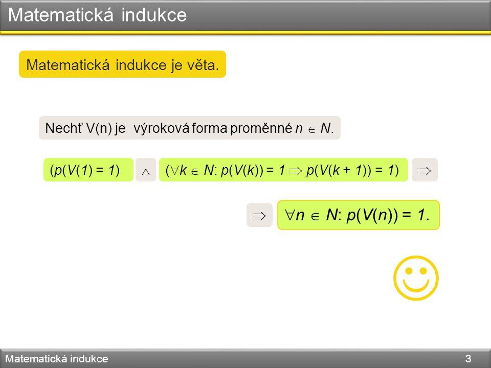 Matematická indukce Matematická indukce 3  n  N: p(V(n)) = 1. Matematická indukce je věta. Nechť V(n) je výroková forma proměnné n  N. (p(V(1) = 1)