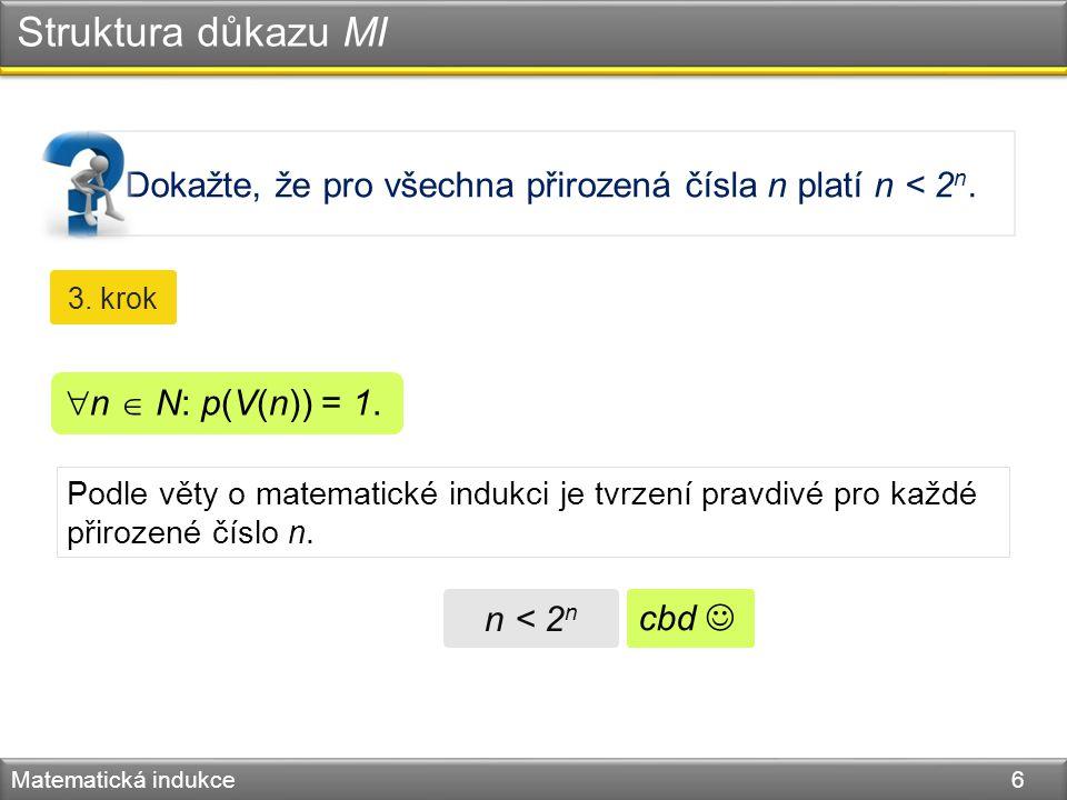 Dokažte, že pro všechna přirozená čísla n platí n < 2 n. Struktura důkazu MI Matematická indukce 6 3. krok Podle věty o matematické indukci je tvrzení