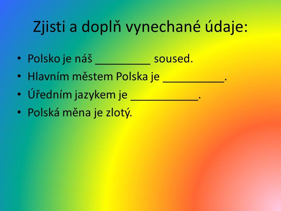 Zjisti a doplň vynechané údaje: Polsko je náš _________ soused. Hlavním městem Polska je __________. Úředním jazykem je ___________. Polská měna je zl