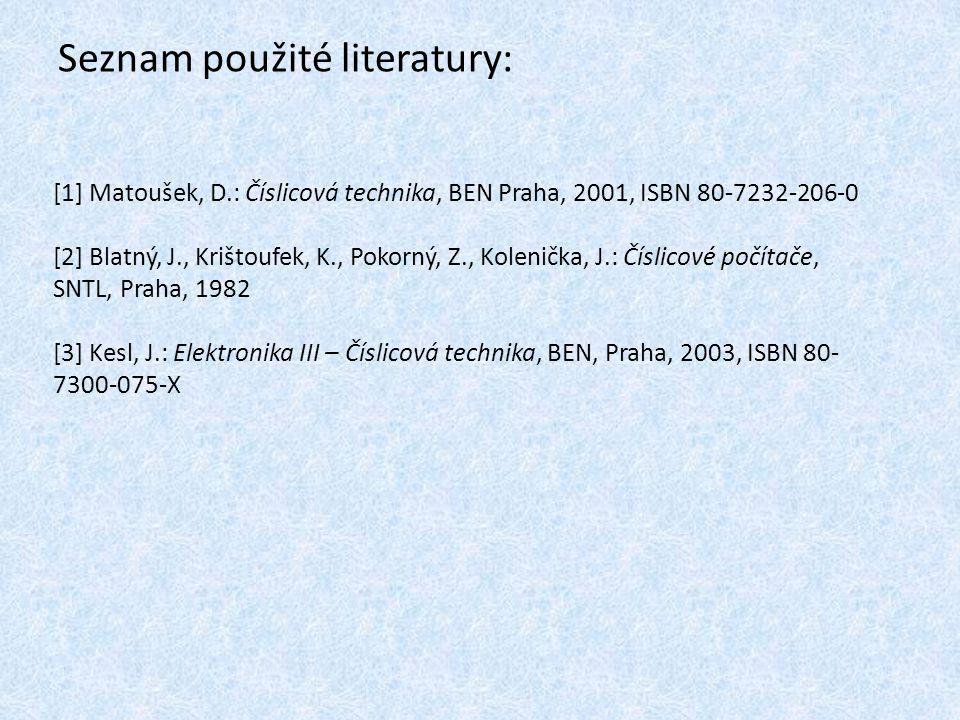 Seznam použité literatury: [1] Matoušek, D.: Číslicová technika, BEN Praha, 2001, ISBN 80-7232-206-0 [2] Blatný, J., Krištoufek, K., Pokorný, Z., Kolenička, J.: Číslicové počítače, SNTL, Praha, 1982 [3] Kesl, J.: Elektronika III – Číslicová technika, BEN, Praha, 2003, ISBN 80- 7300-075-X
